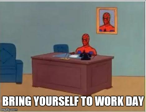 Spiderman Computer Desk Meme | BRING YOURSELF TO WORK DAY | image tagged in memes,spiderman computer desk,spiderman | made w/ Imgflip meme maker