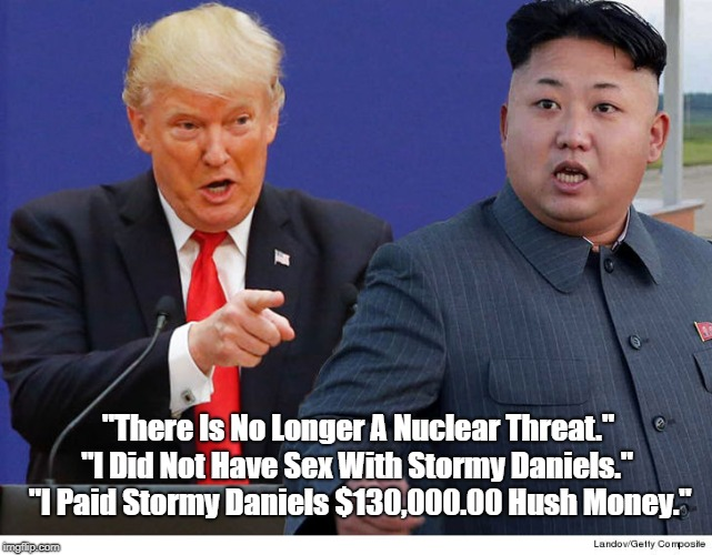 """There Is No Longer A Nuclear Threat."" ""I Did Not Have Sex With Stormy Daniels."" ""I Paid Stormy Daniels $130,000.00 Hush Money."" 