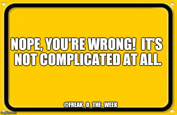 Blank Yellow Sign 200% | NOPE, YOU'RE WRONG!  IT'S NOT COMPLICATED AT ALL. @FREAK_O_THE_WEEK | image tagged in blank yellow sign 200 | made w/ Imgflip meme maker