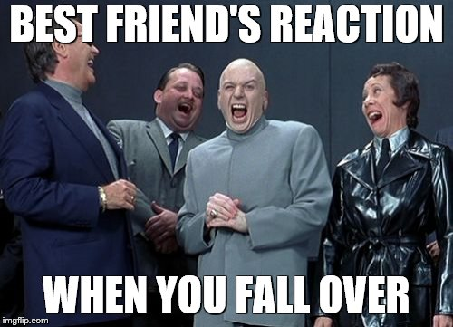 Laughing Villains Meme | BEST FRIEND'S REACTION WHEN YOU FALL OVER | image tagged in memes,laughing villains | made w/ Imgflip meme maker