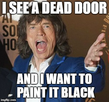 Mick Jagger Wtf | I SEE A DEAD DOOR AND I WANT TO PAINT IT BLACK | image tagged in mick jagger wtf | made w/ Imgflip meme maker