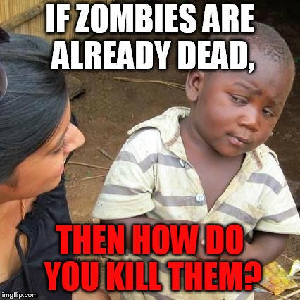 Third World Skeptical Kid Meme | IF ZOMBIES ARE ALREADY DEAD, THEN HOW DO YOU KILL THEM? | image tagged in memes,third world skeptical kid | made w/ Imgflip meme maker