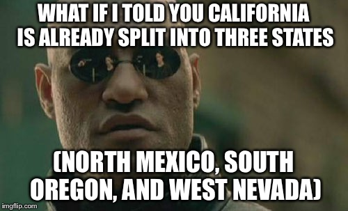 California is already three states | WHAT IF I TOLD YOU CALIFORNIA IS ALREADY SPLIT INTO THREE STATES (NORTH MEXICO, SOUTH OREGON, AND WEST NEVADA) | image tagged in memes,matrix morpheus,mexico,oregon,nevada,california | made w/ Imgflip meme maker