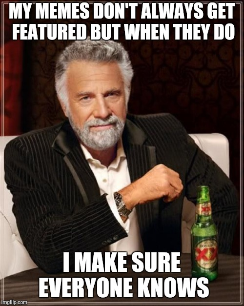 The Most Interesting Man In The World Meme | MY MEMES DON'T ALWAYS GET FEATURED BUT WHEN THEY DO I MAKE SURE EVERYONE KNOWS | image tagged in memes,the most interesting man in the world | made w/ Imgflip meme maker