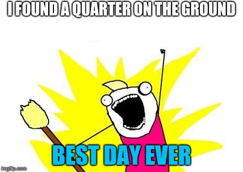X All The Y | I FOUND A QUARTER ON THE GROUND BEST DAY EVER | image tagged in memes,x all the y | made w/ Imgflip meme maker