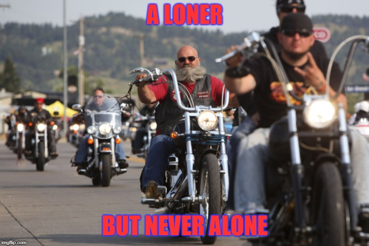 A LONER BUT NEVER ALONE | image tagged in bikers,biker,harley davidson | made w/ Imgflip meme maker