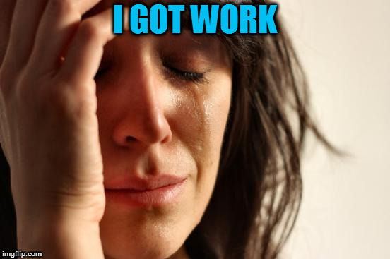 First World Problems Meme | I GOT WORK | image tagged in memes,first world problems | made w/ Imgflip meme maker