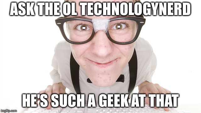 ASK THE OL TECHNOLOGYNERD HE'S SUCH A GEEK AT THAT | made w/ Imgflip meme maker