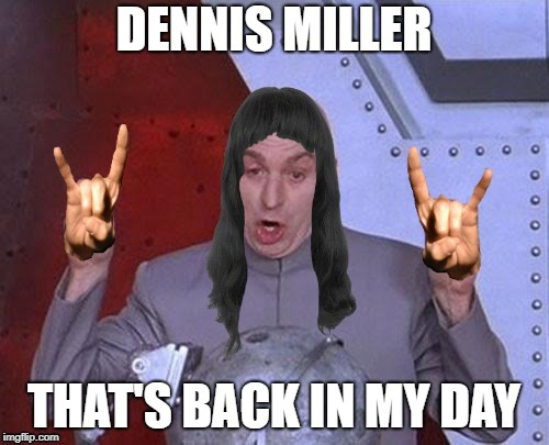 DENNIS MILLER THAT'S BACK IN MY DAY | made w/ Imgflip meme maker