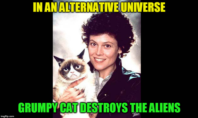 In space, no one can make me care! (Aliens week, an Aliens and clinkster event. 6/12 - 6/19) | IN AN ALTERNATIVE UNIVERSE GRUMPY CAT DESTROYS THE ALIENS | image tagged in memes,aliens week,alien,grumpy cat,ellen ripley,photoshop by pixelfaker | made w/ Imgflip meme maker