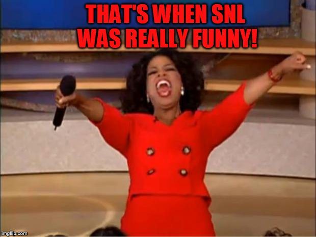 Oprah You Get A Meme | THAT'S WHEN SNL WAS REALLY FUNNY! | image tagged in memes,oprah you get a | made w/ Imgflip meme maker