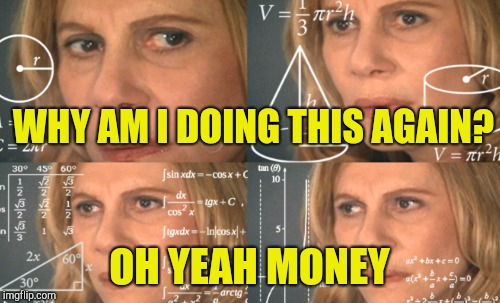 WHY AM I DOING THIS AGAIN? OH YEAH MONEY | made w/ Imgflip meme maker