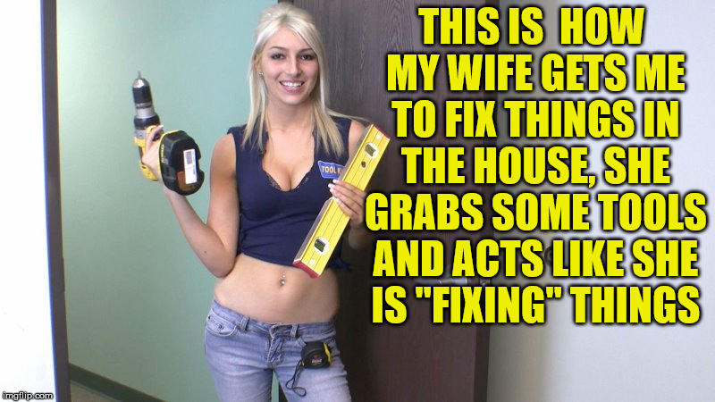 "Ladies, how to get guys to fix things. Works with cars too. | THIS IS  HOW MY WIFE GETS ME TO FIX THINGS IN THE HOUSE, SHE GRABS SOME TOOLS AND ACTS LIKE SHE IS ""FIXING"" THINGS 