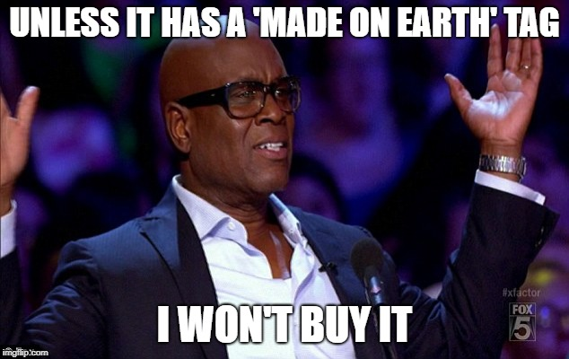 UNLESS IT HAS A 'MADE ON EARTH' TAG I WON'T BUY IT | made w/ Imgflip meme maker
