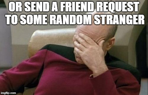 Captain Picard Facepalm Meme | OR SEND A FRIEND REQUEST TO SOME RANDOM STRANGER | image tagged in memes,captain picard facepalm | made w/ Imgflip meme maker