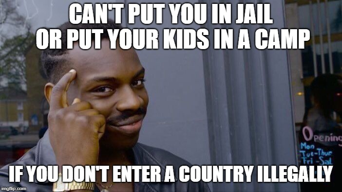 Roll Safe Think About It Meme | CAN'T PUT YOU IN JAIL OR PUT YOUR KIDS IN A CAMP IF YOU DON'T ENTER A COUNTRY ILLEGALLY | image tagged in memes,roll safe think about it | made w/ Imgflip meme maker