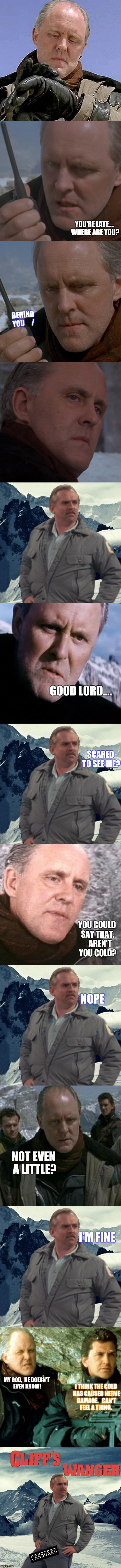 Cliff Hanging | YOU'RE LATE.... WHERE ARE YOU? MY GOD,  HE DOESN'T EVEN KNOW! BEHIND YOU    / GOOD LORD.... SCARED TO SEE ME? YOU COULD SAY THAT.    AREN'T | image tagged in cliffhanger,cheers,cliff clavin,funny | made w/ Imgflip meme maker