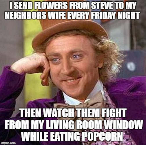 i send flowers from steve to my neighbors wife every friday night  | I SEND FLOWERS FROM STEVE TO MY NEIGHBORS WIFE EVERY FRIDAY NIGHT THEN WATCH THEM FIGHT FROM MY LIVING ROOM WINDOW WHILE EATING POPCORN | image tagged in memes,creepy condescending wonka | made w/ Imgflip meme maker
