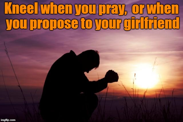 Pray | Kneel when you pray,  or when you propose to your girlfriend | image tagged in pray | made w/ Imgflip meme maker