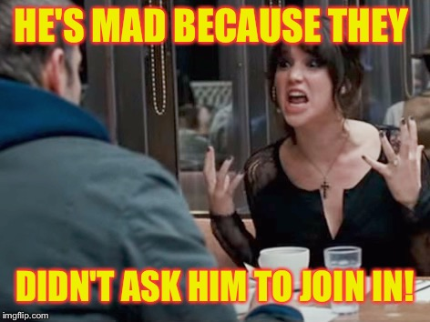 HE'S MAD BECAUSE THEY DIDN'T ASK HIM TO JOIN IN! | made w/ Imgflip meme maker