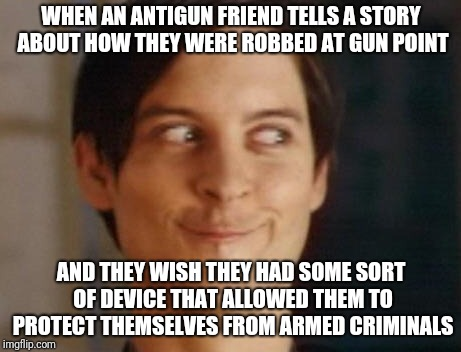antigun clueless | WHEN AN ANTIGUN FRIEND TELLS A STORY ABOUT HOW THEY WERE ROBBED AT GUN POINT AND THEY WISH THEY HAD SOME SORT OF DEVICE THAT ALLOWED THEM TO | image tagged in memes,spiderman peter parker | made w/ Imgflip meme maker