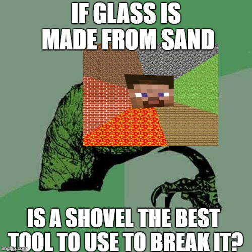 Philosaraptor | IF GLASS IS MADE FROM SAND IS A SHOVEL THE BEST TOOL TO USE TO BREAK IT? | image tagged in philosaraptor | made w/ Imgflip meme maker