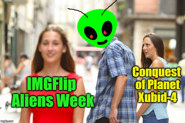 Apparently,  some things take precedence over others | IMGFlip Aliens Week Conquest of Planet Xubid-4 | image tagged in memes,distracted boyfriend | made w/ Imgflip meme maker