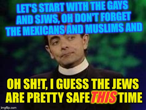 LET'S START WITH THE GAYS AND SJWS, OH DON'T FORGET THE MEXICANS AND MUSLIMS AND OH SH!T, I GUESS THE JEWS ARE PRETTY SAFE THIS TIME THIS | made w/ Imgflip meme maker