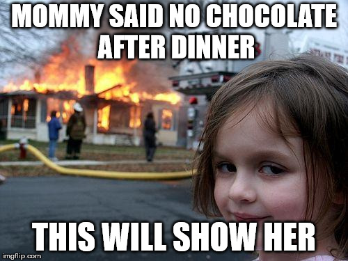 Disaster Girl Meme | MOMMY SAID NO CHOCOLATE AFTER DINNER THIS WILL SHOW HER | image tagged in memes,disaster girl | made w/ Imgflip meme maker