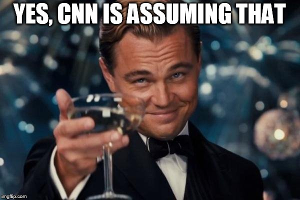 Leonardo Dicaprio Cheers Meme | YES, CNN IS ASSUMING THAT | image tagged in memes,leonardo dicaprio cheers | made w/ Imgflip meme maker