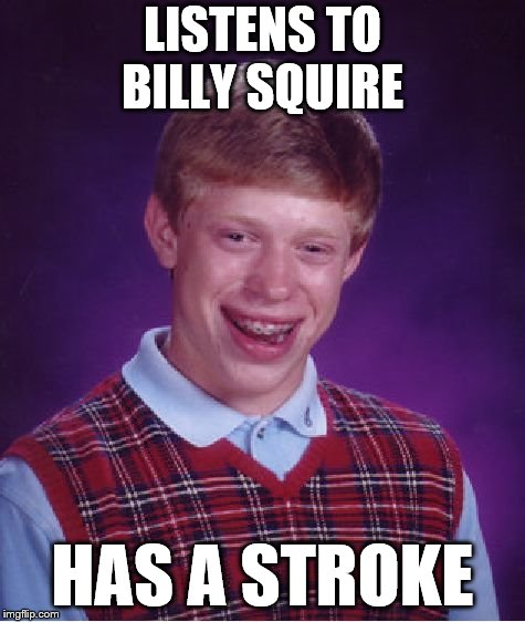 Bad Luck Brian Meme | LISTENS TO BILLY SQUIRE HAS A STROKE | image tagged in memes,bad luck brian | made w/ Imgflip meme maker
