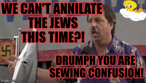 Triggered White Supremist Base | WE CAN'T ANNILATE THE JEWS THIS TIME?! DRUMPH YOU ARE SEWING CONFUSION! | image tagged in kkk,drumph,nazi,jews,donald trump,triggered | made w/ Imgflip meme maker