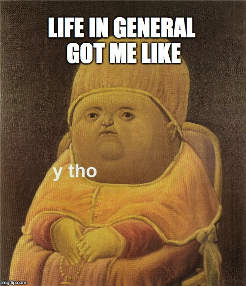 y tho | LIFE IN GENERAL GOT ME LIKE | image tagged in y tho | made w/ Imgflip meme maker