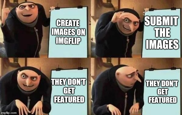 Gru's Plan | CREATE IMAGES ON IMGFLIP SUBMIT THE IMAGES THEY DON'T GET FEATURED THEY DON'T GET FEATURED | image tagged in gru's plan,imgflip,featured,images,creation | made w/ Imgflip meme maker