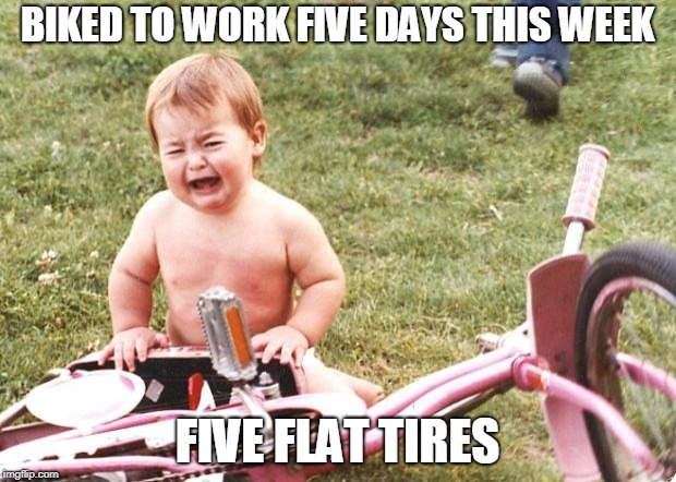 flat tire meme | BIKED TO WORK FIVE DAYS THIS WEEK FIVE FLAT TIRES | image tagged in bike crying,cycling | made w/ Imgflip meme maker