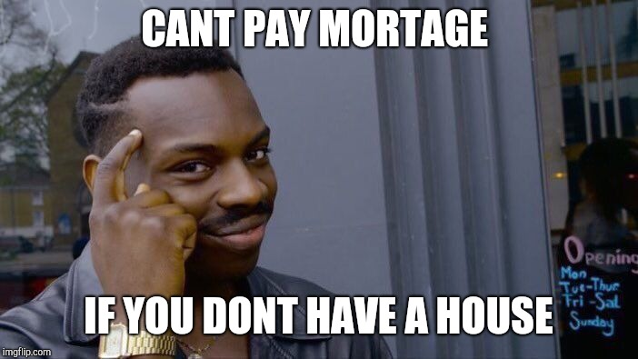 Roll Safe Think About It Meme | CANT PAY MORTAGE IF YOU DONT HAVE A HOUSE | image tagged in memes,roll safe think about it | made w/ Imgflip meme maker