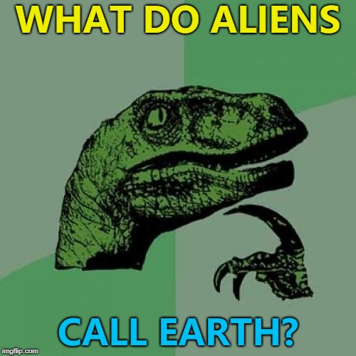 We name distant planets so they might have a name for us... :) | WHAT DO ALIENS CALL EARTH? | image tagged in memes,philosoraptor,aliens week,aliens,earth | made w/ Imgflip meme maker