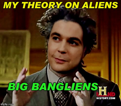 Had to support my buddy coming back for a week...  | MY THEORY ON ALIENS BIG BANGLIENS | image tagged in aliens week,memestermemesterson | made w/ Imgflip meme maker