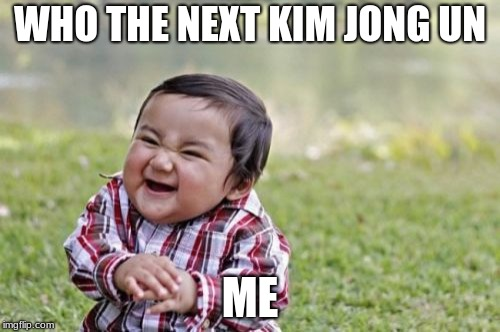 Evil Toddler Meme | WHO THE NEXT KIM JONG UN ME | image tagged in memes,evil toddler | made w/ Imgflip meme maker