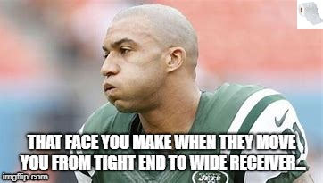 Winslow Jr. Wide Receiver. | THAT FACE YOU MAKE WHEN THEY MOVE YOU FROM TIGHT END TO WIDE RECEIVER... | image tagged in taking it in the rear,booty call,switch positions | made w/ Imgflip meme maker