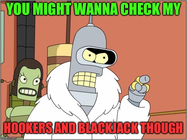 YOU MIGHT WANNA CHECK MY HOOKERS AND BLACKJACK THOUGH | made w/ Imgflip meme maker