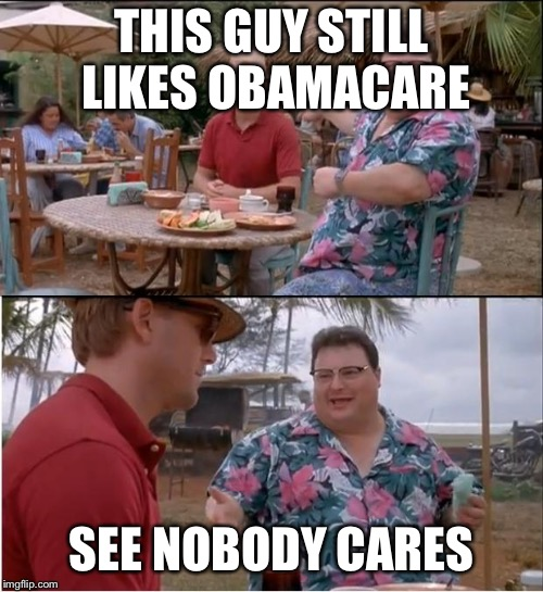 See Nobody Cares Meme | THIS GUY STILL LIKES OBAMACARE SEE NOBODY CARES | image tagged in memes,see nobody cares | made w/ Imgflip meme maker