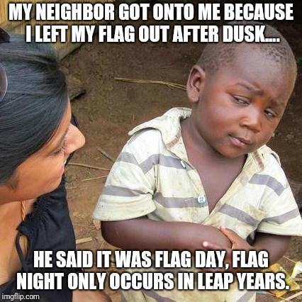 Flag day?  | MY NEIGHBOR GOT ONTO ME BECAUSE I LEFT MY FLAG OUT AFTER DUSK.... HE SAID IT WAS FLAG DAY, FLAG NIGHT ONLY OCCURS IN LEAP YEARS. | image tagged in memes,third world skeptical kid,flags,flag,usa flag | made w/ Imgflip meme maker