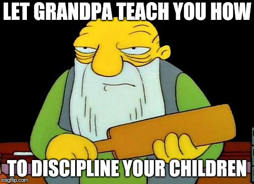 That's a paddlin' Meme | LET GRANDPA TEACH YOU HOW TO DISCIPLINE YOUR CHILDREN | image tagged in memes,that's a paddlin' | made w/ Imgflip meme maker
