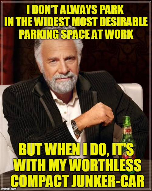 The Most Interesting Man In The World Meme | I DON'T ALWAYS PARK IN THE WIDEST MOST DESIRABLE PARKING SPACE AT WORK BUT WHEN I DO, IT'S WITH MY WORTHLESS COMPACT JUNKER-CAR | image tagged in memes,the most interesting man in the world | made w/ Imgflip meme maker