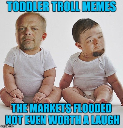 At least they have to stop memeing when the street lights come on... | TODDLER TROLL MEMES THE MARKETS FLOODED NOT EVEN WORTH A LAUGH | image tagged in pawn stars babies | made w/ Imgflip meme maker