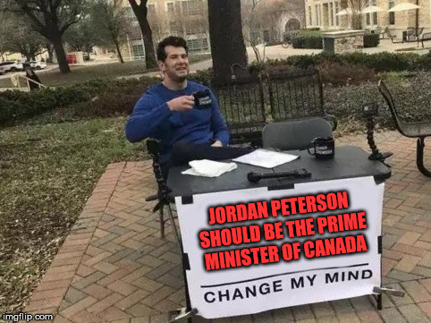 Change My Mind | JORDAN PETERSON SHOULD BE THE PRIME MINISTER OF CANADA | image tagged in change my mind | made w/ Imgflip meme maker