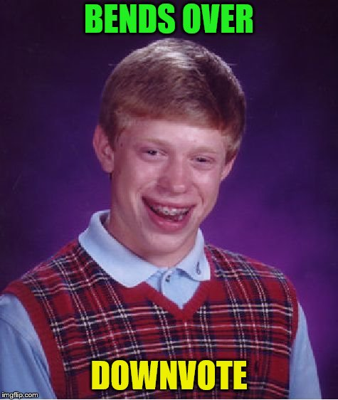 Bad Luck Brian Meme | BENDS OVER DOWNVOTE | image tagged in memes,bad luck brian | made w/ Imgflip meme maker