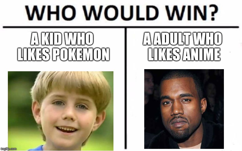 wait there both anime | A KID WHO LIKES POKEMON A ADULT WHO LIKES ANIME | image tagged in memes,who would win,kanye west,kazoo kid,meme,funny | made w/ Imgflip meme maker