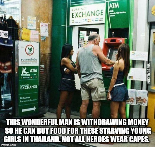 THIS WONDERFUL MAN IS WITHDRAWING MONEY SO HE CAN BUY FOOD FOR THESE STARVING YOUNG GIRLS IN THAILAND. NOT ALL HEROES WEAR CAPES. | image tagged in funny | made w/ Imgflip meme maker